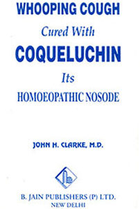 Clarke J.H. - Whooping Cough Cured with Coqueluchin its Homoeopathic Nosode