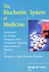 Carey G.W. - The Biochemic System of Medicine - Comprising of the Theorie, Pathalogical Action, Therepeutical Application, Materia Medica und Repertory of Schuessler's Twelve Biochemic Remedies