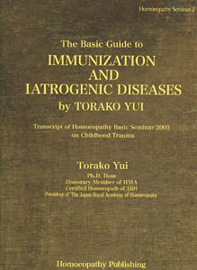 Yui T. - The Basic Guide to Immunization and Iatrogenic Diseases - Transcript of Homoeopathy Basic Seminar 2005 on Childhood Trauma