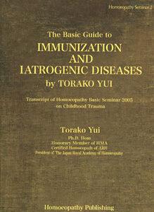 Yui T. - The Basic Guide to Immunization and Iatrogenic Diseases - Transcript of Homoeopathy Basic Seminar 2005 on Childhood Trauma