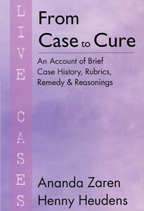 Heudens-Mast H. /  Zaren A. - From Case to Cure - Live Cases - An Account of Brief Case History, Rubrics, Remedy and Reasonings